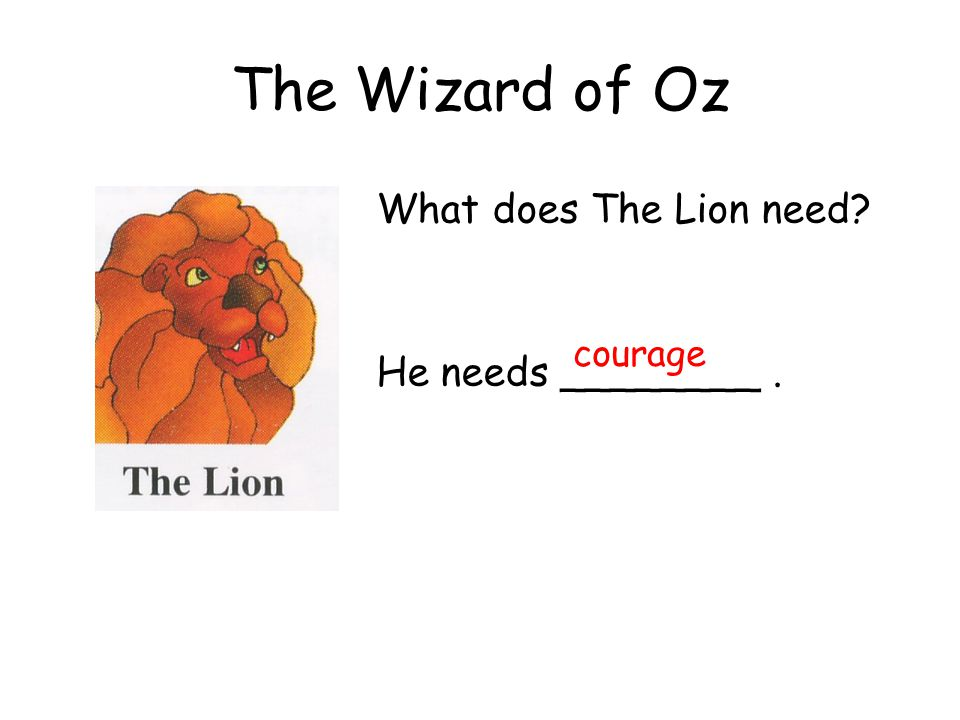 The Wizard of Oz What does The Lion need He needs ________. courage