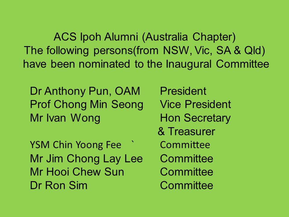 ACS Ipoh Alumni (Australia Chapter) The following persons(from NSW, Vic, SA & Qld) have been nominated to the Inaugural Committee Dr Anthony Pun, OAM