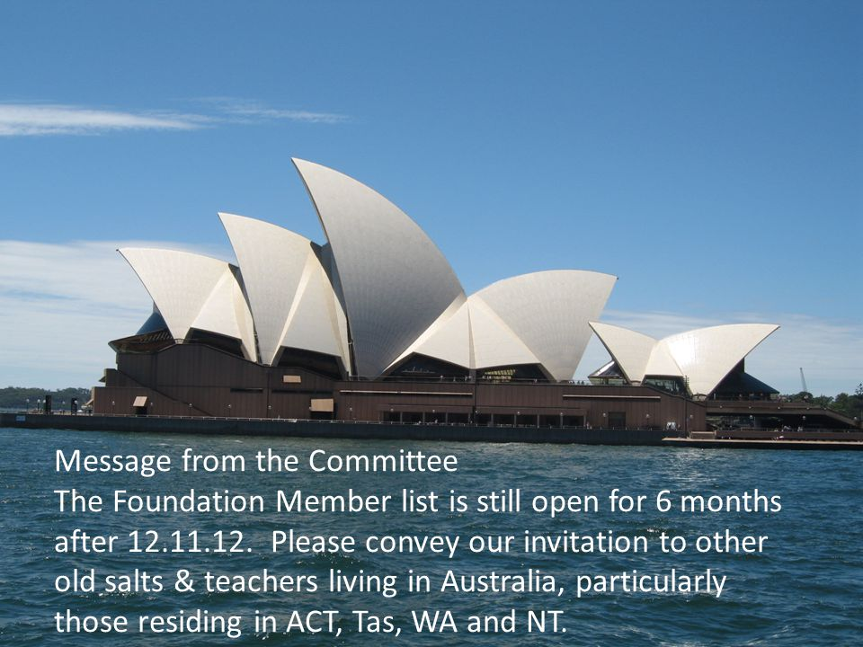 Message from the Committee The Foundation Member list is still open for 6 months after 12.11.12. Please convey our invitation to other old salts & tea