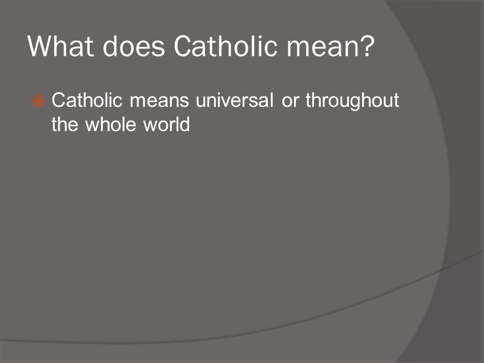 What does Catholic mean?  Catholic means universal or throughout the whole world