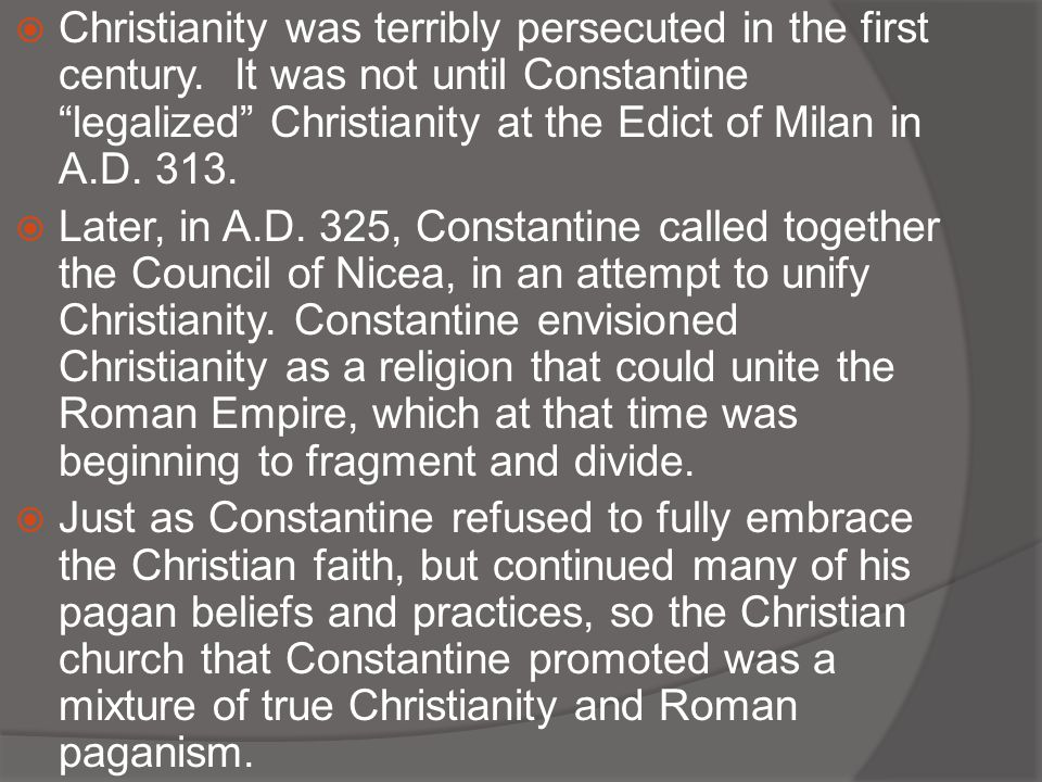 " Christianity was terribly persecuted in the first century. It was not until Constantine ""legalized"" Christianity at the Edict of Milan in A.D. 313."