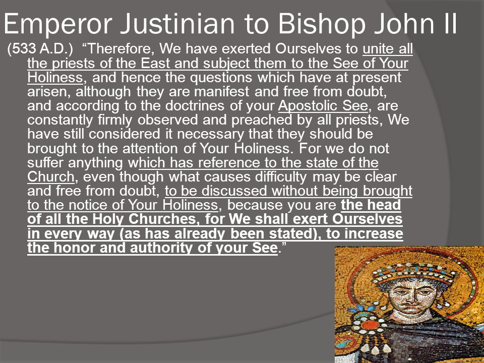 "Emperor Justinian to Bishop John II (533 A.D.) ""Therefore, We have exerted Ourselves to unite all the priests of the East and subject them to the See"