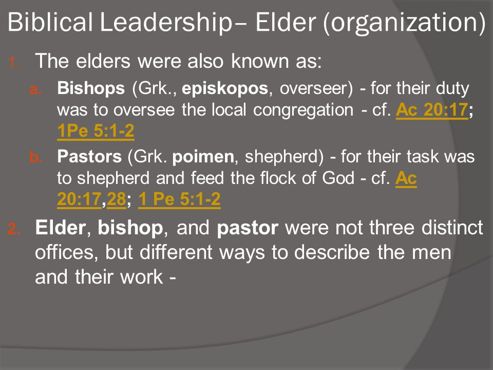 Biblical Leadership– Elder (organization) 1. The elders were also known as: a. Bishops (Grk., episkopos, overseer) - for their duty was to oversee the