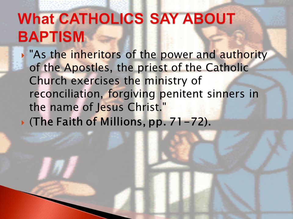  As the inheritors of the power and authority of the Apostles, the priest of the Catholic Church exercises the ministry of reconciliation, forgiving penitent sinners in the name of Jesus Christ.  (The Faith of Millions, pp.