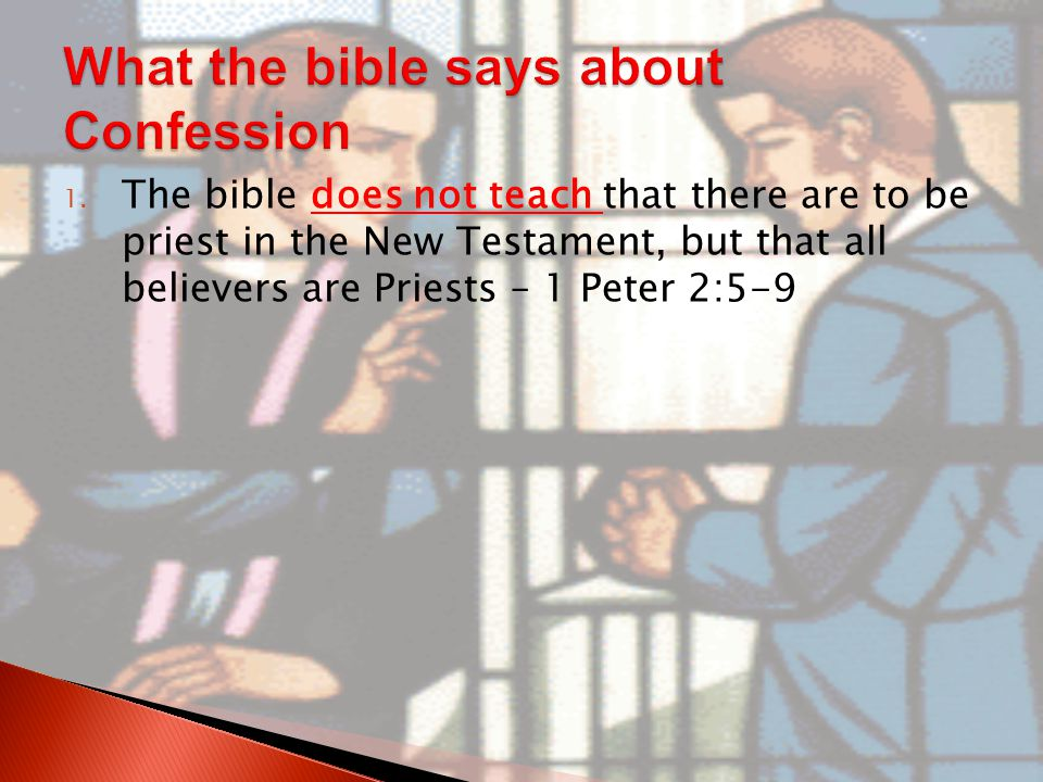1. The bible does not teach that there are to be priest in the New Testament, but that all believers are Priests – 1 Peter 2:5-9