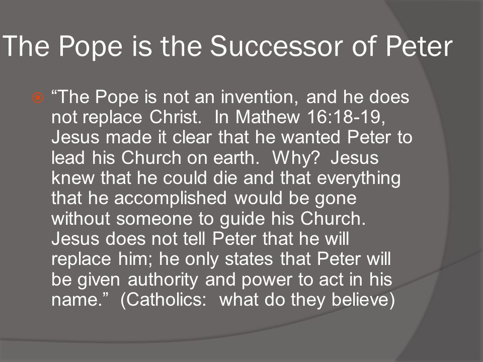 The Pope is the Successor of Peter  The Pope is not an invention, and he does not replace Christ.