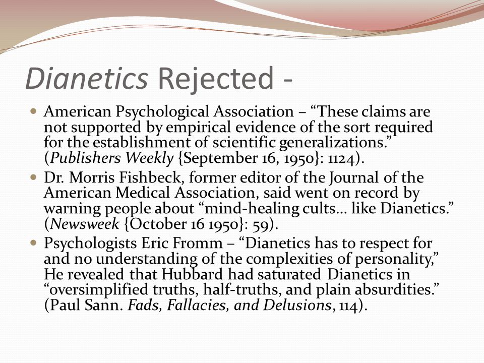 Dianetics Rejected - American Psychological Association – These claims are not supported by empirical evidence of the sort required for the establishment of scientific generalizations. (Publishers Weekly {September 16, 1950}: 1124).