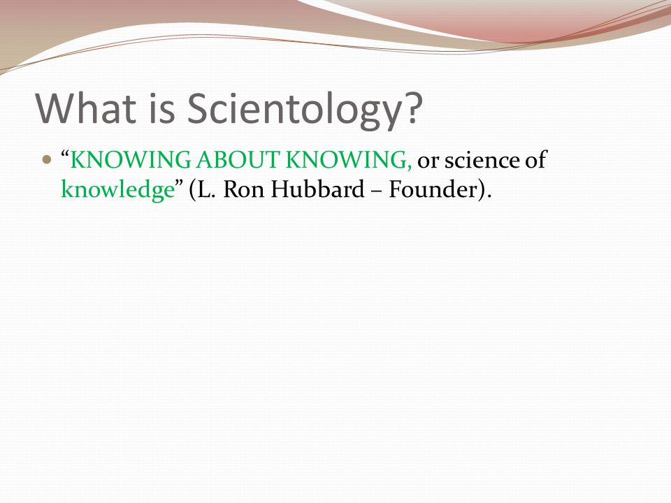 What is Scientology? KNOWING ABOUT KNOWING, or science of knowledge (L. Ron Hubbard – Founder).