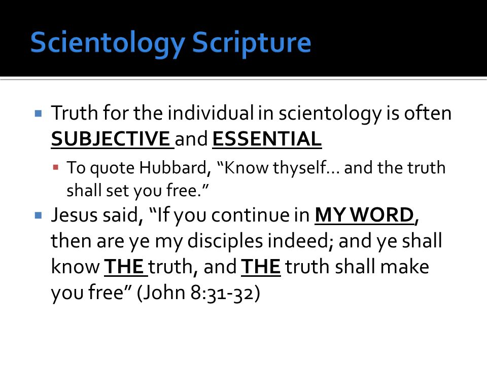  Truth for the individual in scientology is often SUBJECTIVE and ESSENTIAL  To quote Hubbard, Know thyself… and the truth shall set you free.  Jesus said, If you continue in MY WORD, then are ye my disciples indeed; and ye shall know THE truth, and THE truth shall make you free (John 8:31-32)