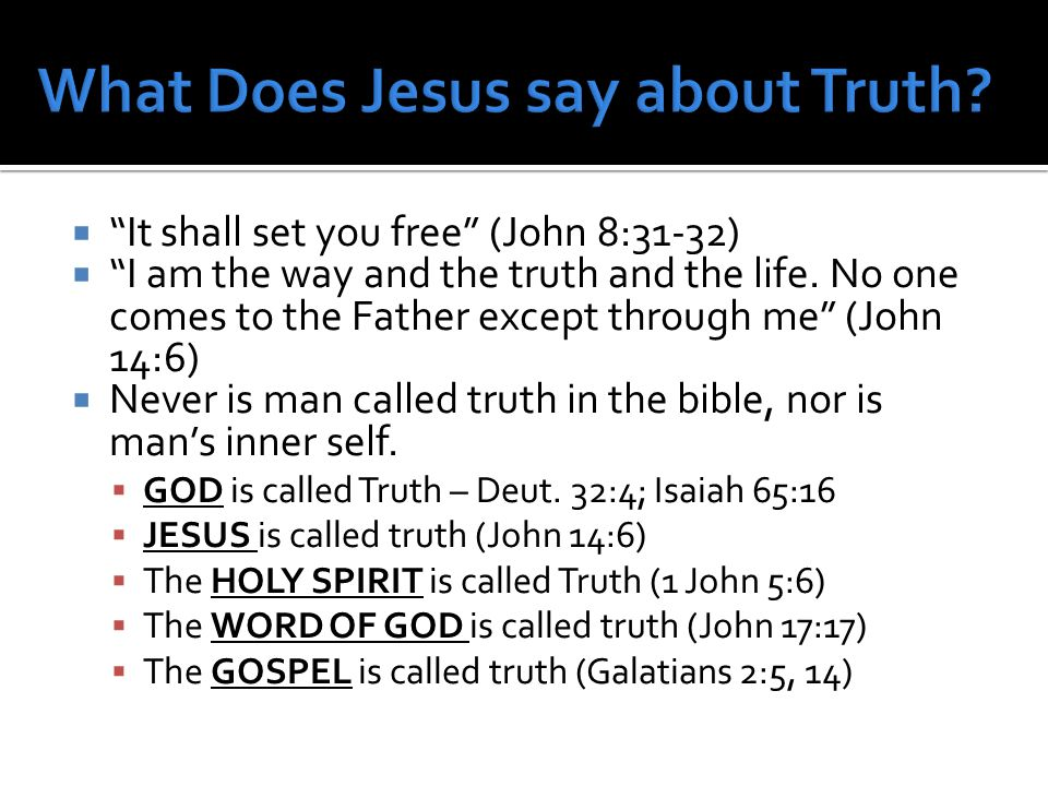  It shall set you free (John 8:31-32)  I am the way and the truth and the life.