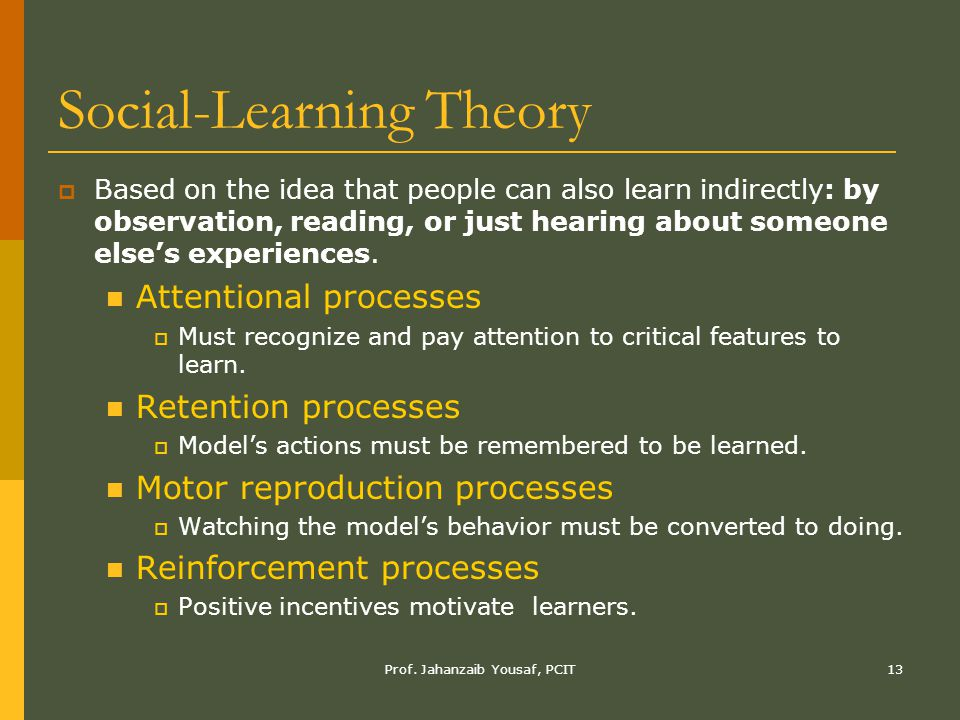 Prof. Jahanzaib Yousaf, PCIT13 Social-Learning Theory  Based on the idea that people can also learn indirectly: by observation, reading, or just hear