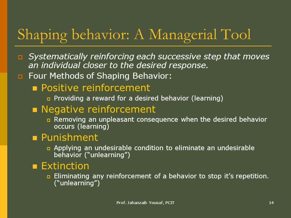 Prof. Jahanzaib Yousaf, PCIT14 Shaping behavior: A Managerial Tool  Systematically reinforcing each successive step that moves an individual closer t