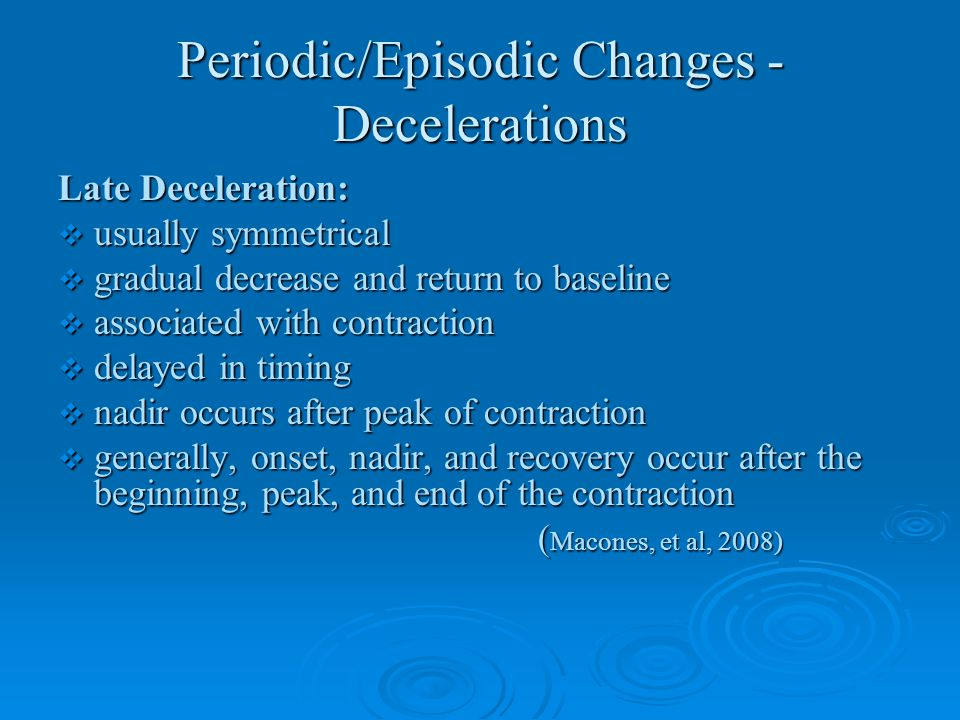 Periodic/Episodic Changes - Decelerations Late Deceleration:  usually symmetrical  gradual decrease and return to baseline  associated with contrac