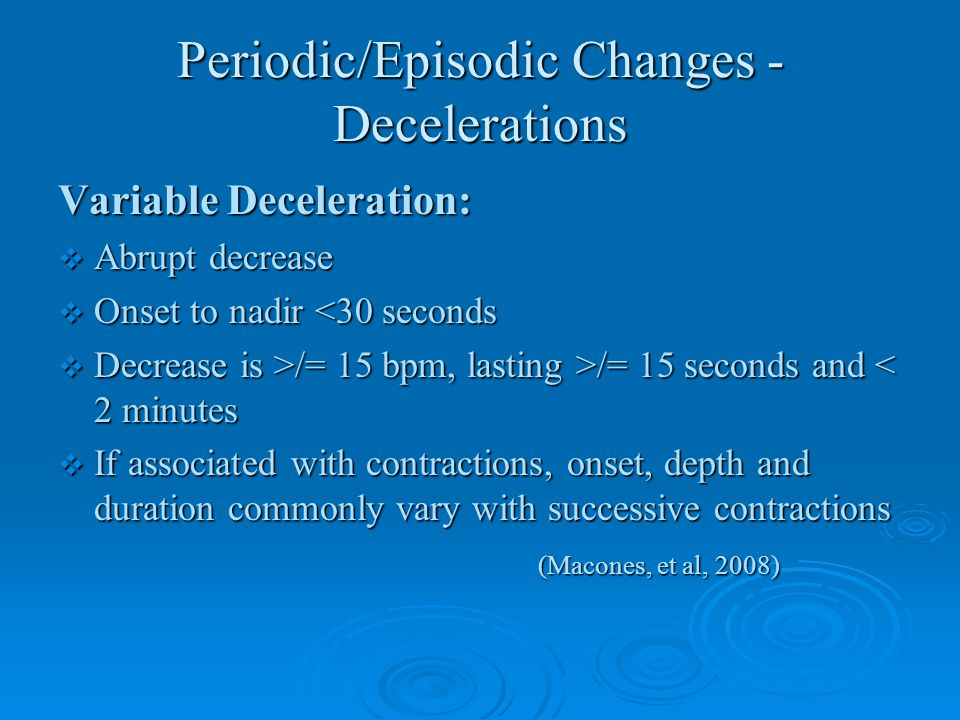 Periodic/Episodic Changes - Decelerations Variable Deceleration:  Abrupt decrease  Onset to nadir <30 seconds  Decrease is >/= 15 bpm, lasting >/=