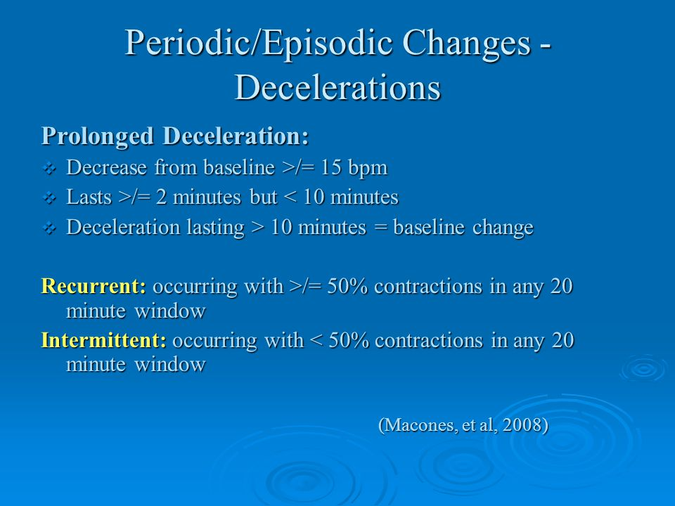 Periodic/Episodic Changes - Decelerations Prolonged Deceleration:  Decrease from baseline >/= 15 bpm  Lasts >/= 2 minutes but /= 2 minutes but < 10