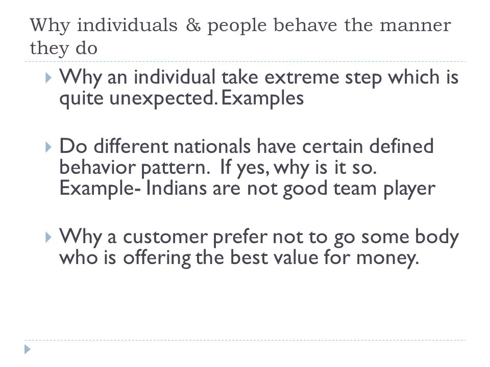 Why individuals & people behave the manner they do  A non performer in one dep't/organization become outstanding performer in another dep't/organizat