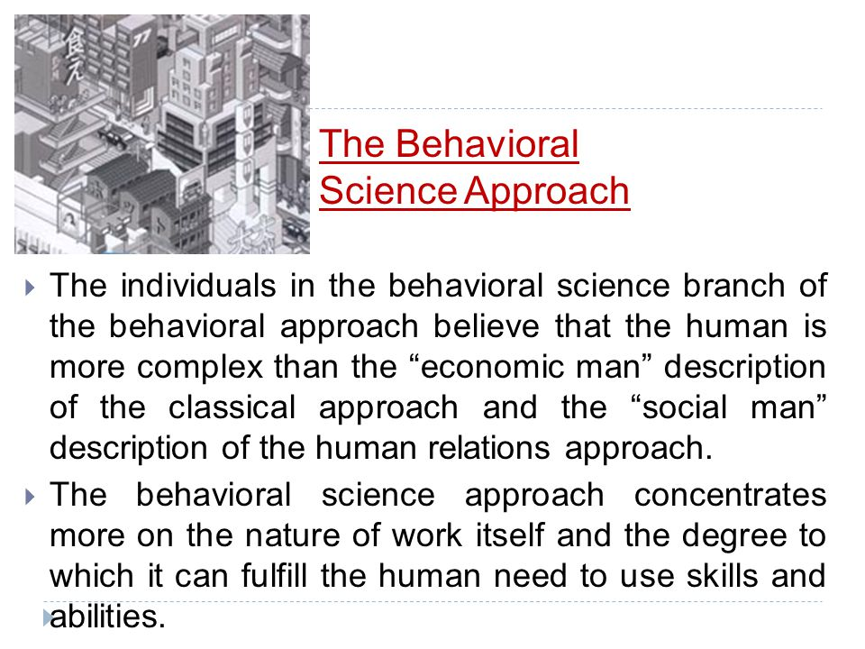 Behavioral Approach  The behavioral approach to management has 2 branches: the Human relations approach from the 1950's and the behavioral science ap