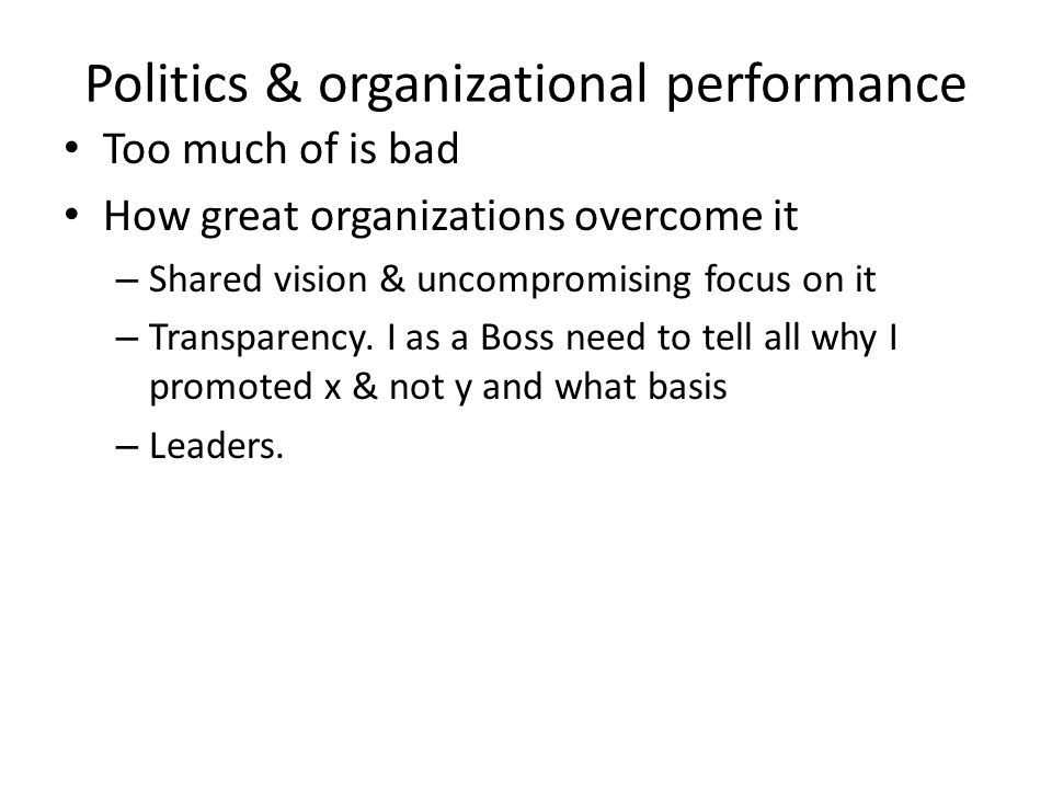 Politics & organizational performance Too much of is bad How great organizations overcome it – Shared vision & uncompromising focus on it – Transparen
