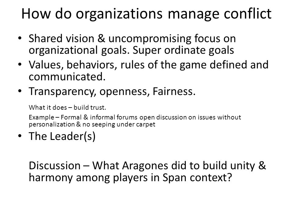 How do organizations manage conflict Shared vision & uncompromising focus on organizational goals. Super ordinate goals Values, behaviors, rules of th