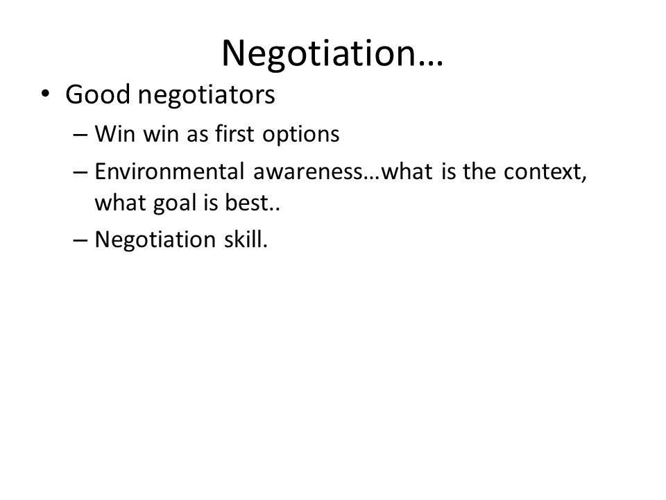 Negotiation… Good negotiators – Win win as first options – Environmental awareness…what is the context, what goal is best.. – Negotiation skill.