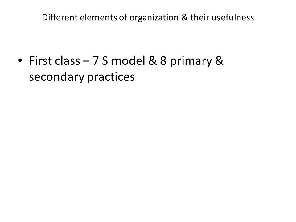 Different elements of organization & their usefulness First class – 7 S model & 8 primary & secondary practices