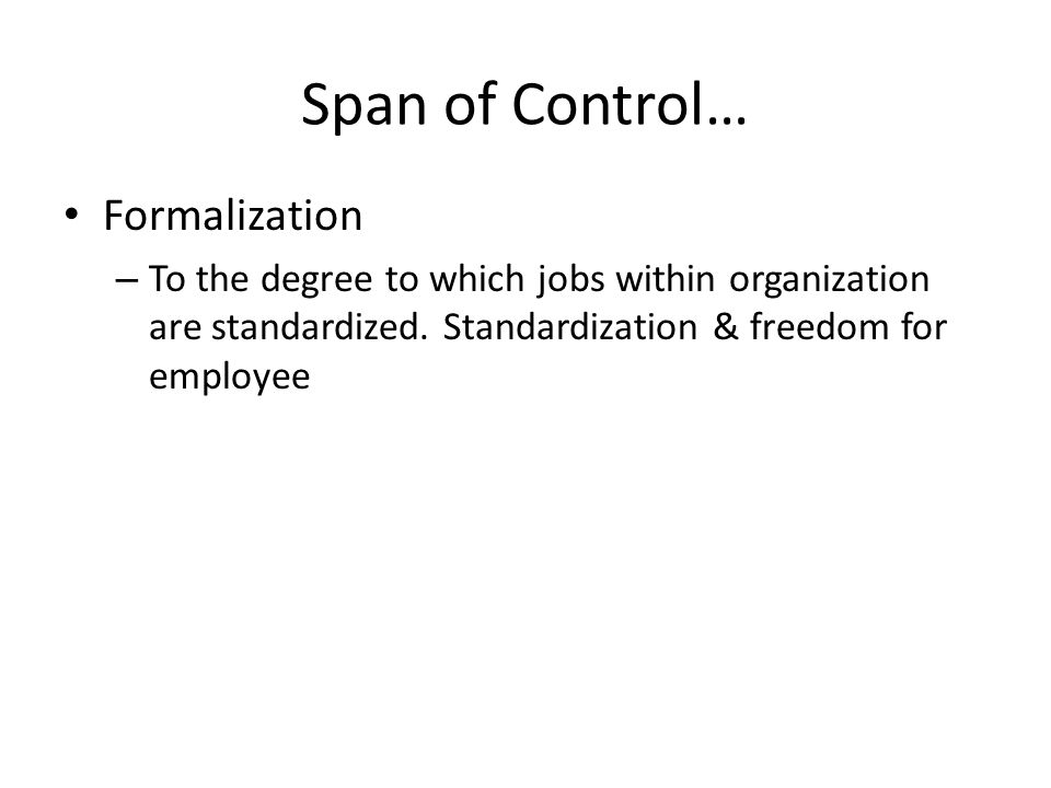 Span of Control… Formalization – To the degree to which jobs within organization are standardized. Standardization & freedom for employee