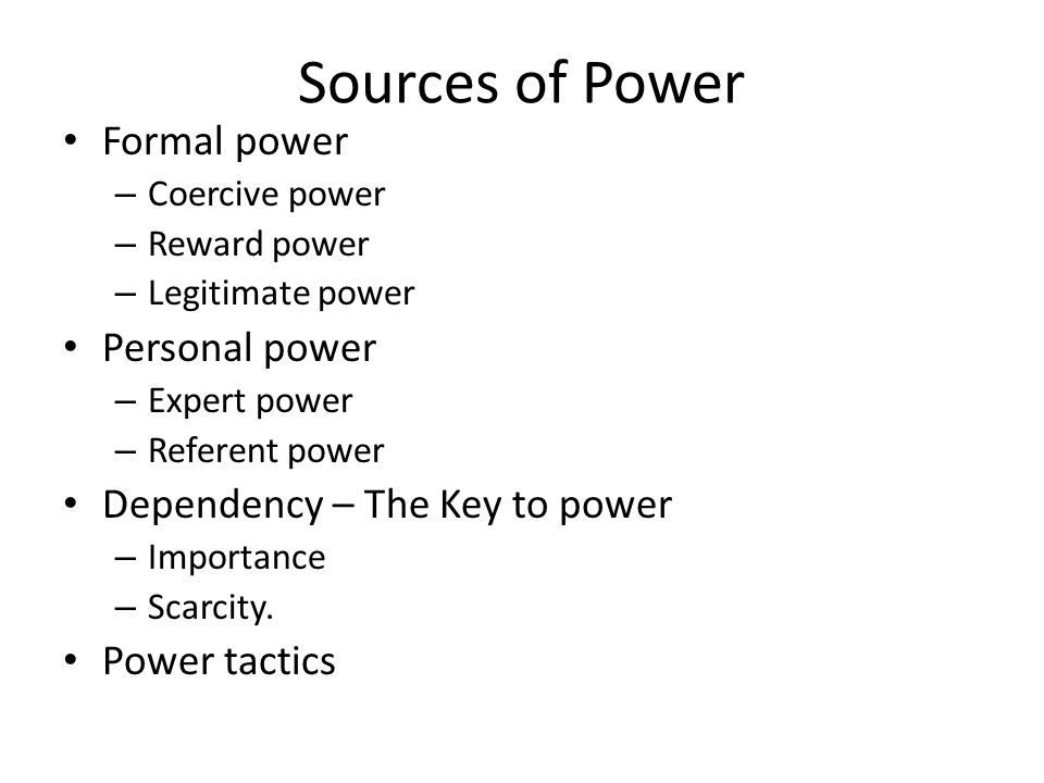 Sources of Power Formal power – Coercive power – Reward power – Legitimate power Personal power – Expert power – Referent power Dependency – The Key t