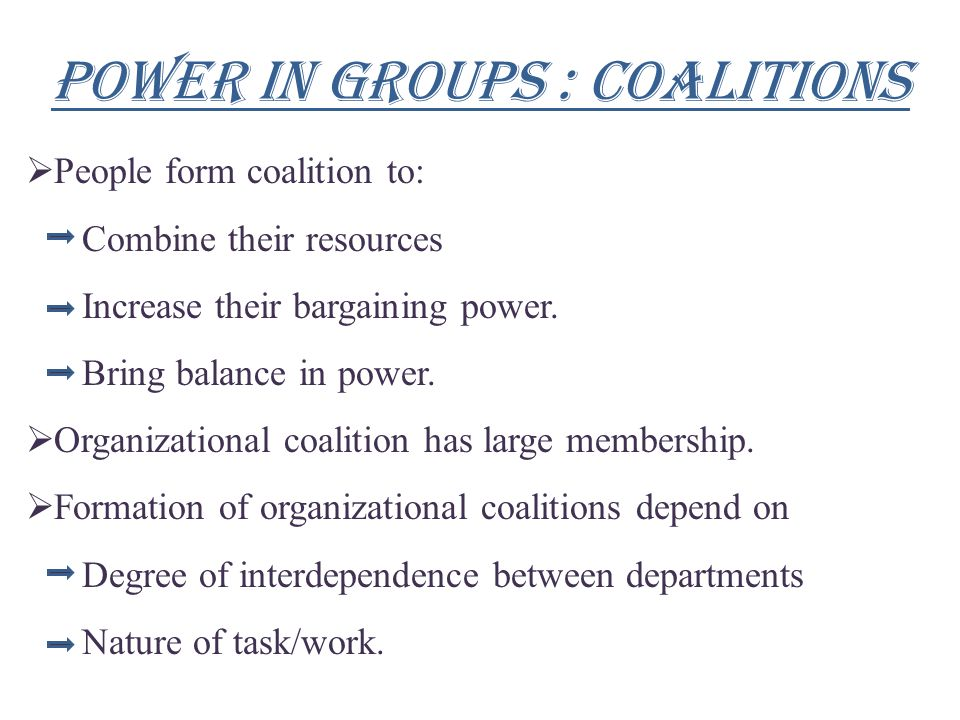 Power in groups : coalitions  People form coalition to: Combine their resources Increase their bargaining power. Bring balance in power.  Organizati