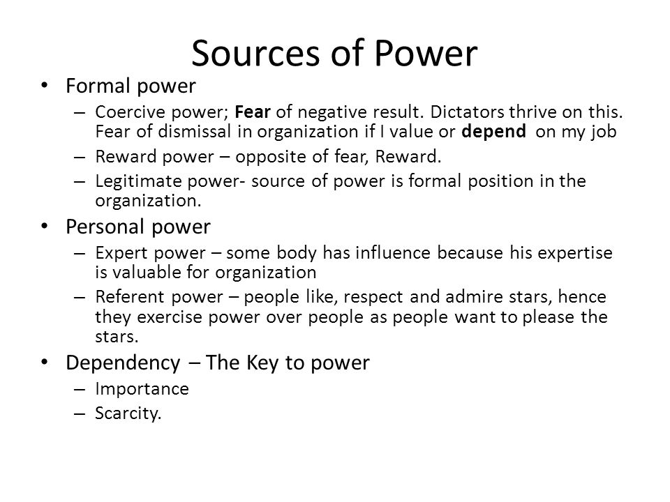 Sources of Power Formal power – Coercive power; Fear of negative result. Dictators thrive on this. Fear of dismissal in organization if I value or dep