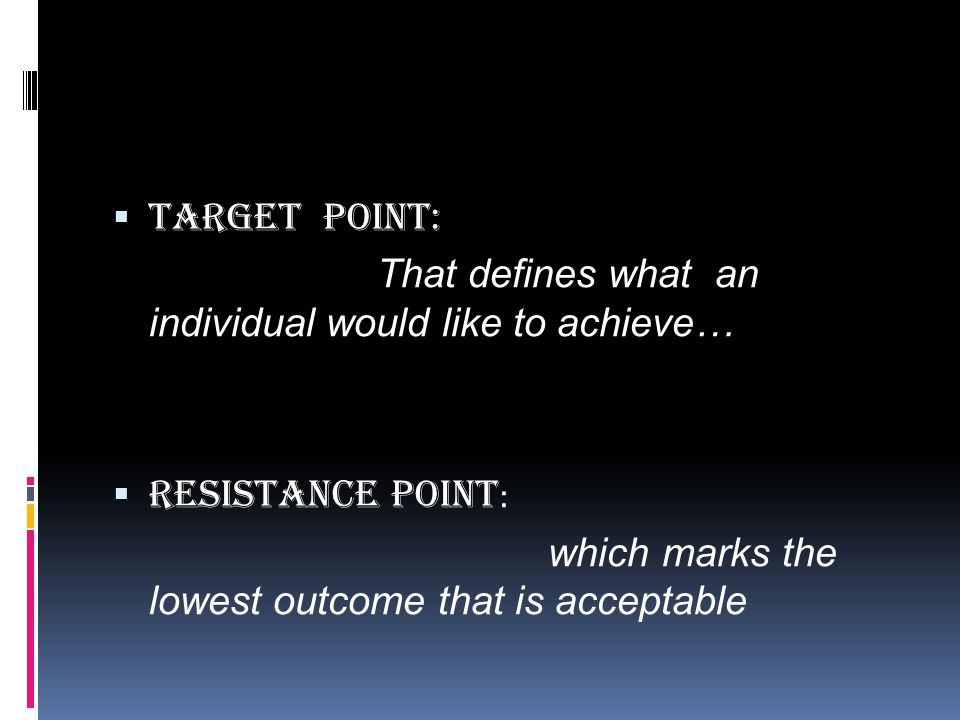  Target point: That defines what an individual would like to achieve…  Resistance Point : which marks the lowest outcome that is acceptable
