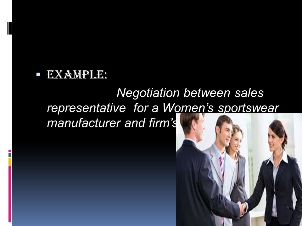  Example: Negotiation between sales representative for a Women's sportswear manufacturer and firm's credit Manager