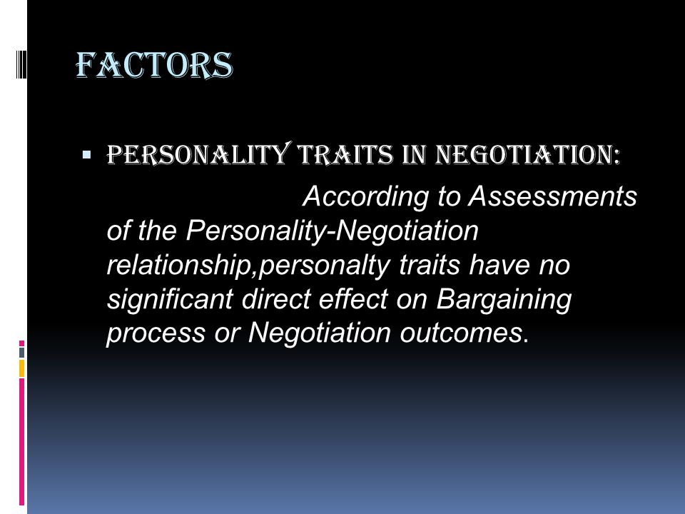 Factors  Personality Traits in negotiation: According to Assessments of the Personality-Negotiation relationship,personalty traits have no significant direct effect on Bargaining process or Negotiation outcomes.