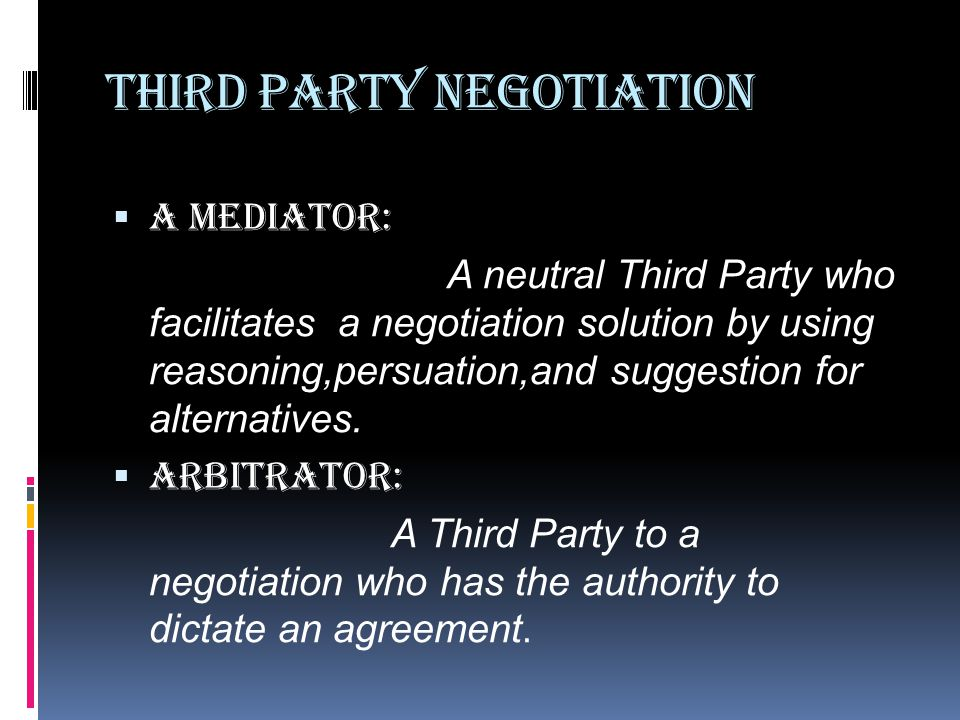 Third Party Negotiation  A Mediator: A neutral Third Party who facilitates a negotiation solution by using reasoning,persuation,and suggestion for alternatives.