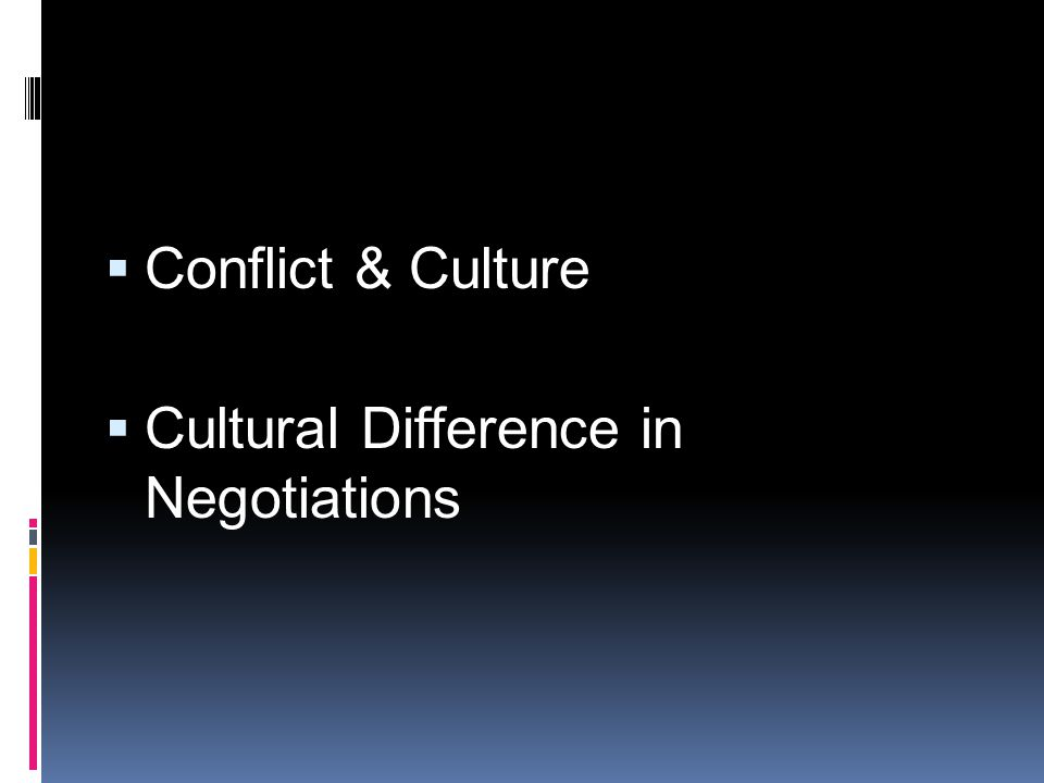  Conflict & Culture  Cultural Difference in Negotiations