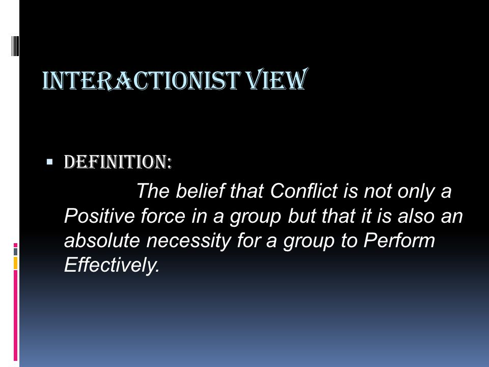Interactionist View  Definition: The belief that Conflict is not only a Positive force in a group but that it is also an absolute necessity for a group to Perform Effectively.
