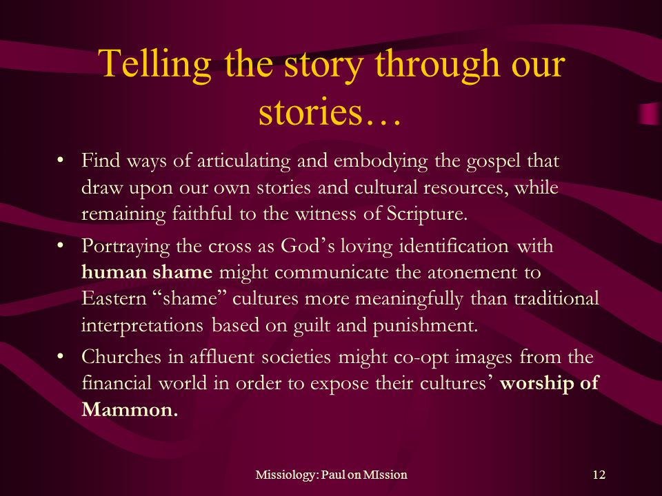 Missiology: Paul on MIssion12 Telling the story through our stories… Find ways of articulating and embodying the gospel that draw upon our own stories and cultural resources, while remaining faithful to the witness of Scripture.