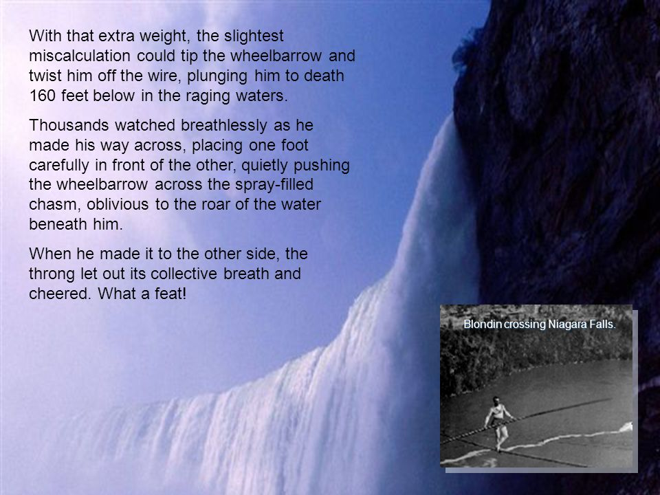 In the 1800s, an acrobat named Blondin (Jean-Francois Gravlet) became famous for crossing Niagara Falls by tightrope many times, usually with no safet