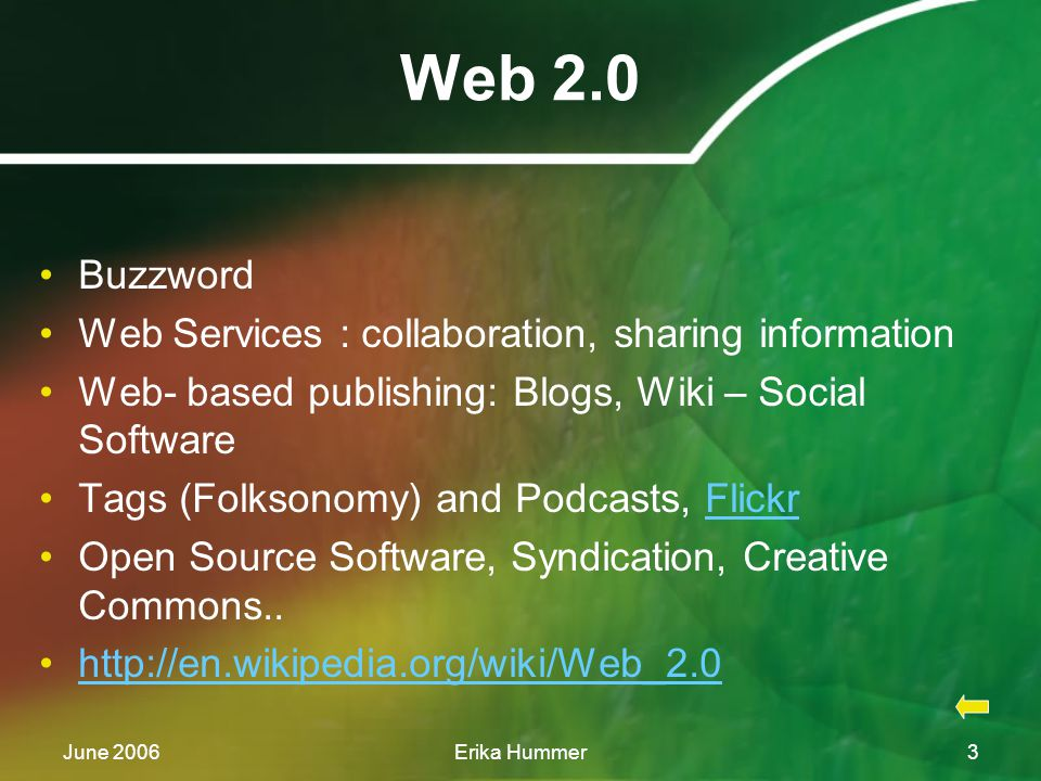 June 2006Erika Hummer3 Web 2.0 Buzzword Web Services : collaboration, sharing information Web- based publishing: Blogs, Wiki – Social Software Tags (Folksonomy) and Podcasts, FlickrFlickr Open Source Software, Syndication, Creative Commons..