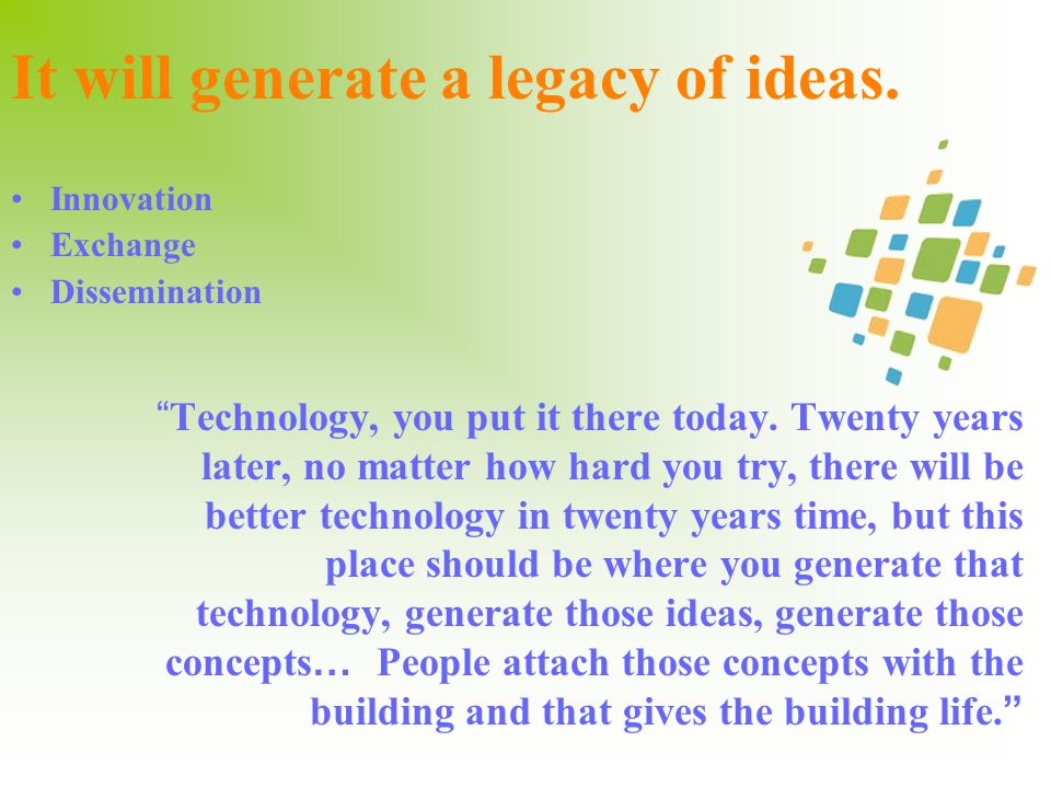 It will generate a legacy of ideas. Technology, you put it there today.