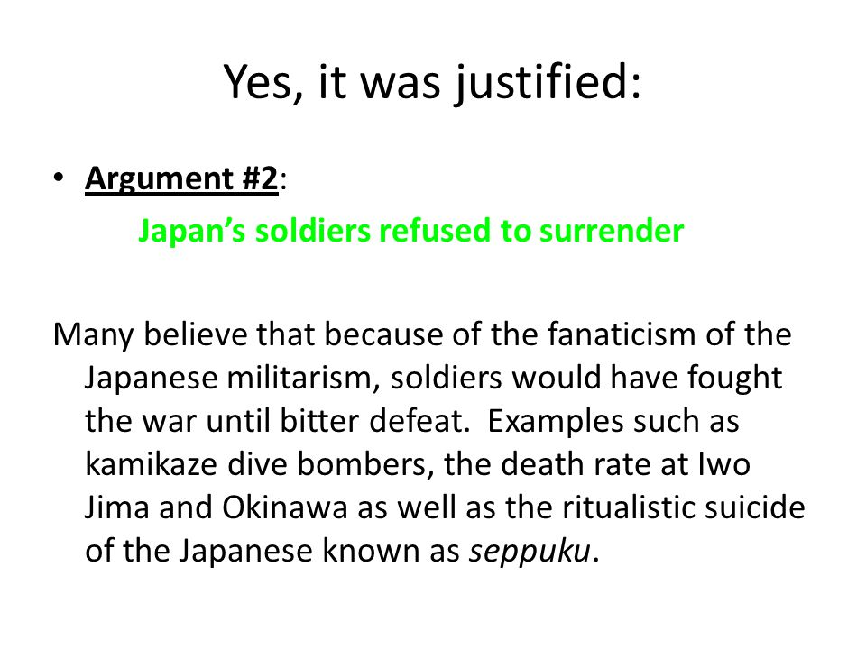 Yes, it was justified: Argument #2: Japan's soldiers refused to surrender Many believe that because of the fanaticism of the Japanese militarism, sold