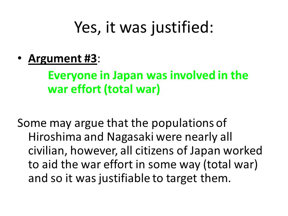 Yes, it was justified: Argument #4: Bombings actually saved Japanese and American lives Some military experts at the time believed that it would cost over 1 million American soldier's lives to invade and defeat Japan.
