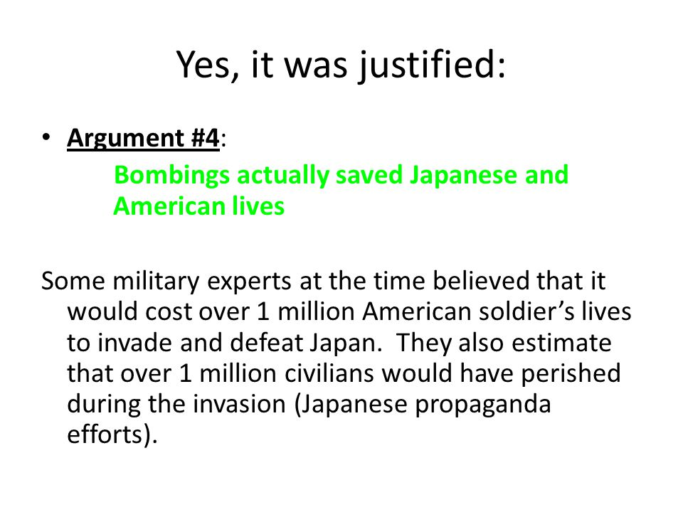 Yes, it was justified: Argument #4: Bombings actually saved Japanese and American lives Some military experts at the time believed that it would cost