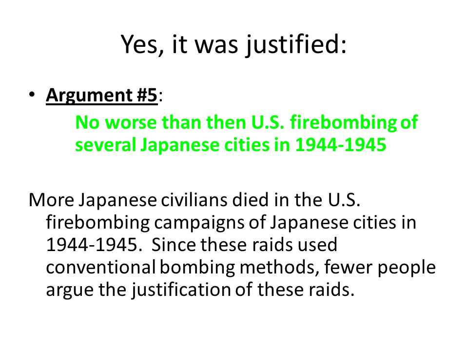 No, it was not justified: Argument #1: The bombings killed innocent civilians The bombing of Hiroshima and Nagasaki had very little if any strategic military value, the vast majority of the population was civilian.