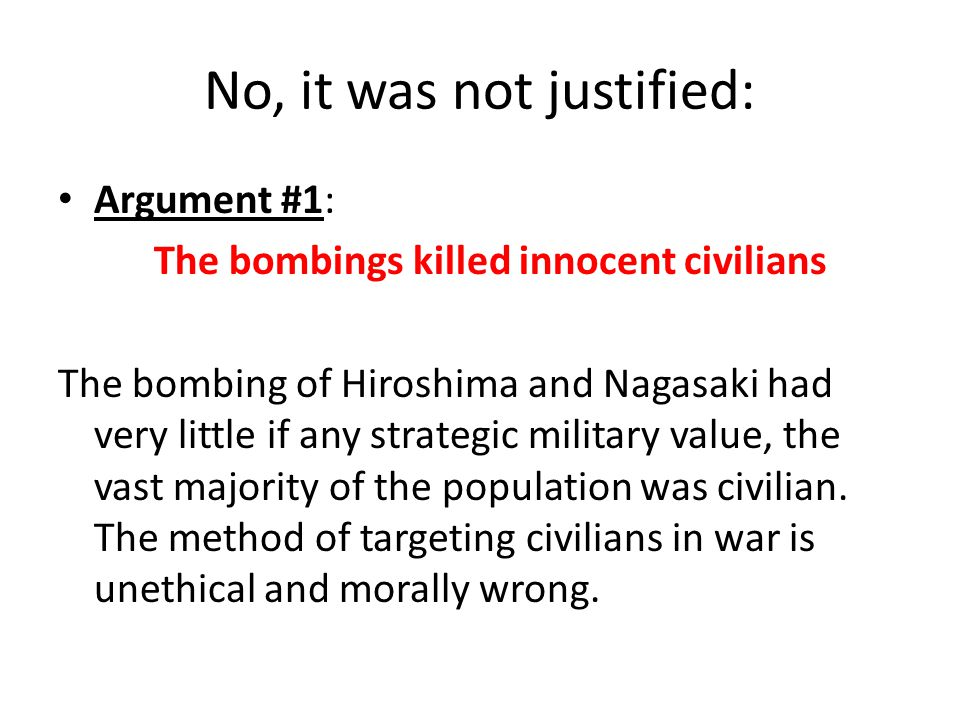 No, it was not justified: Argument #1: The bombings killed innocent civilians The bombing of Hiroshima and Nagasaki had very little if any strategic m