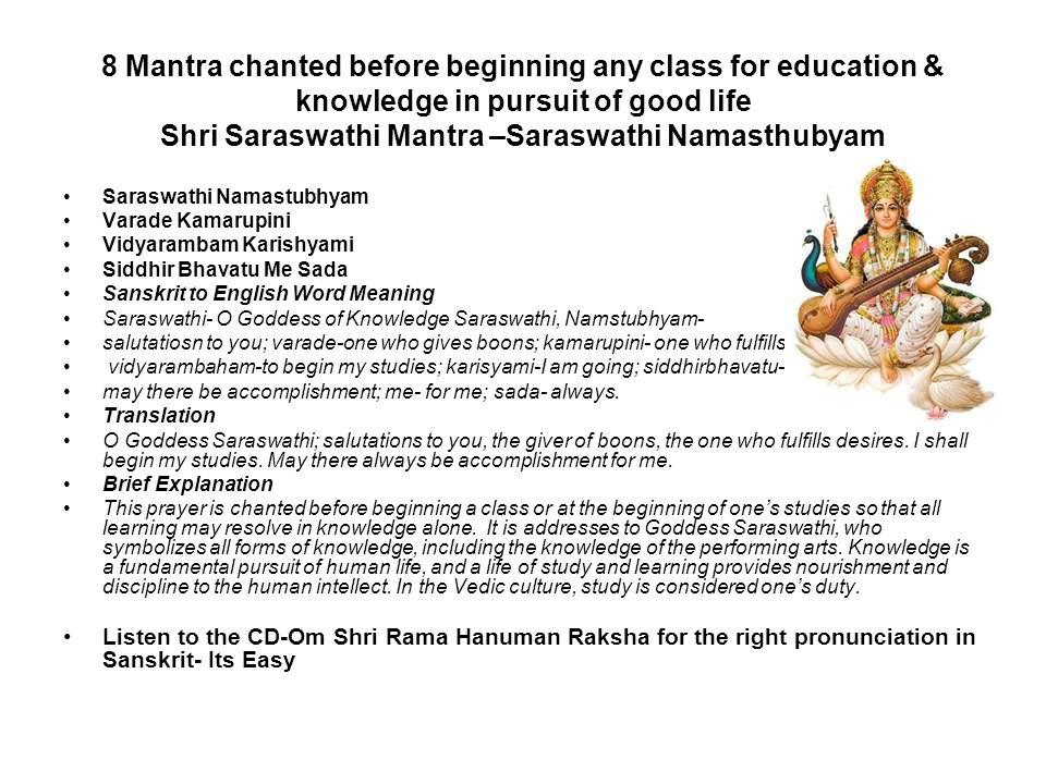 8 Mantra chanted before beginning any class for education & knowledge in pursuit of good life Shri Saraswathi Mantra –Saraswathi Namasthubyam Saraswat