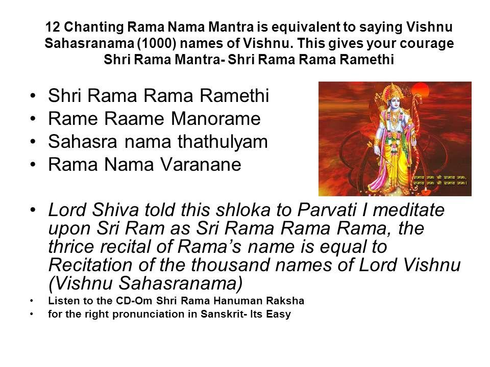 12 Chanting Rama Nama Mantra is equivalent to saying Vishnu Sahasranama (1000) names of Vishnu. This gives your courage Shri Rama Mantra- Shri Rama Ra