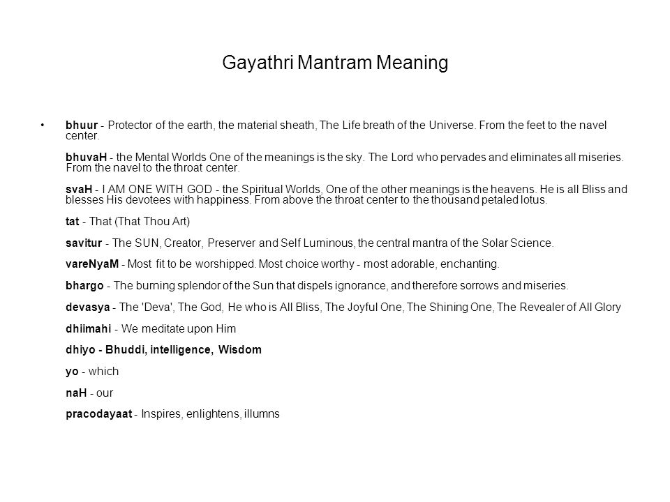 Gayathri Mantram Meaning bhuur - Protector of the earth, the material sheath, The Life breath of the Universe. From the feet to the navel center. bhuv