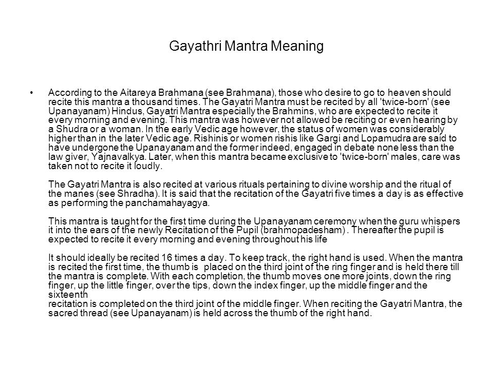 Gayathri Mantra Meaning According to the Aitareya Brahmana (see Brahmana), those who desire to go to heaven should recite this mantra a thousand times