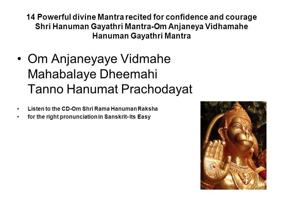 14 Powerful divine Mantra recited for confidence and courage Shri Hanuman Gayathri Mantra-Om Anjaneya Vidhamahe Hanuman Gayathri Mantra Om Anjaneyaye