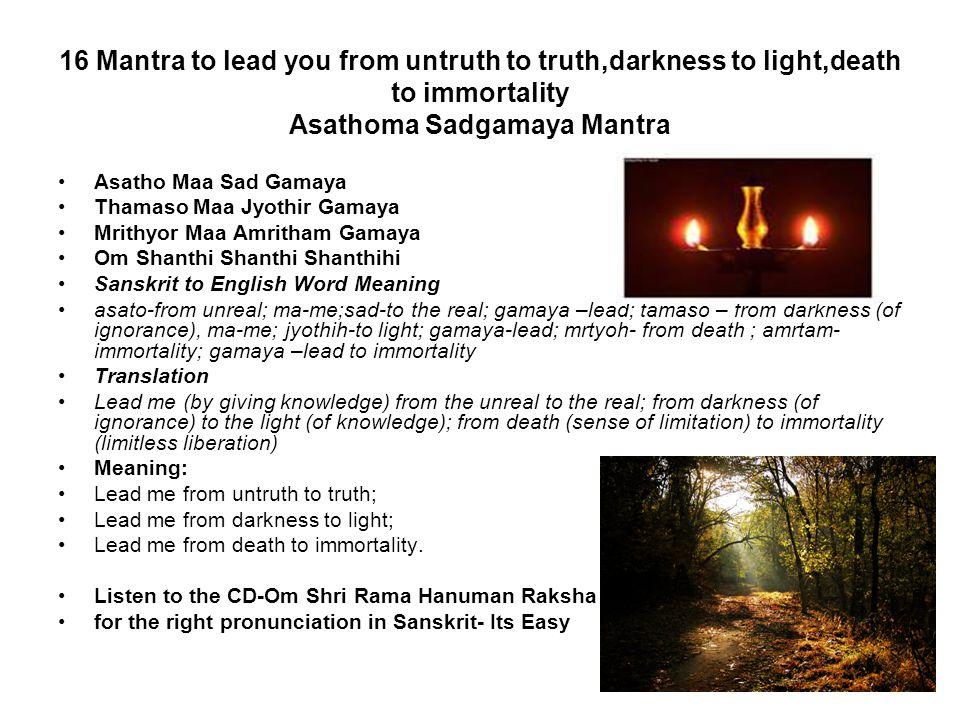 16 Mantra to lead you from untruth to truth,darkness to light,death to immortality Asathoma Sadgamaya Mantra Asatho Maa Sad Gamaya Thamaso Maa Jyothir